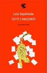 Tutti i racconti, Luis Sepùlveda (Guanda editore)